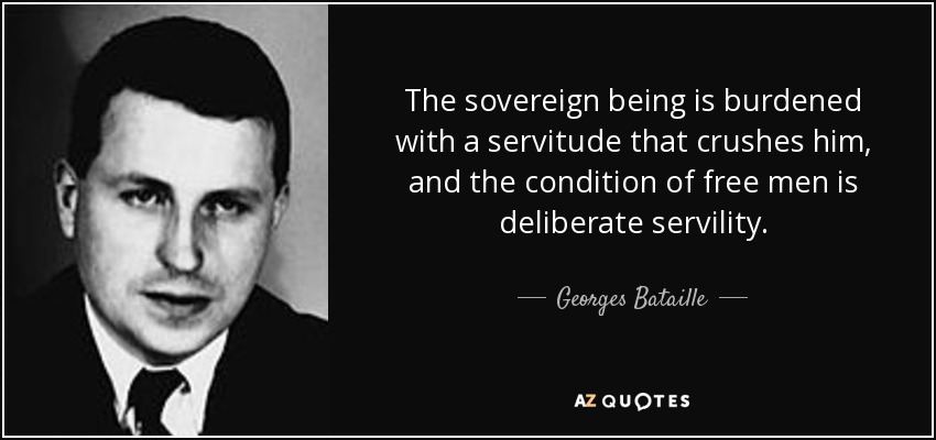 The sovereign being is burdened with a servitude that crushes him, and the condition of free men is deliberate servility. - Georges Bataille