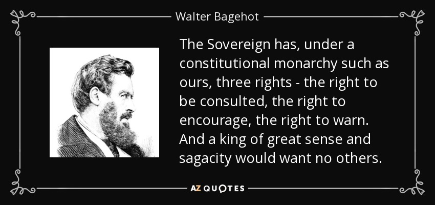 The Sovereign has, under a constitutional monarchy such as ours, three rights - the right to be consulted, the right to encourage, the right to warn. And a king of great sense and sagacity would want no others. - Walter Bagehot