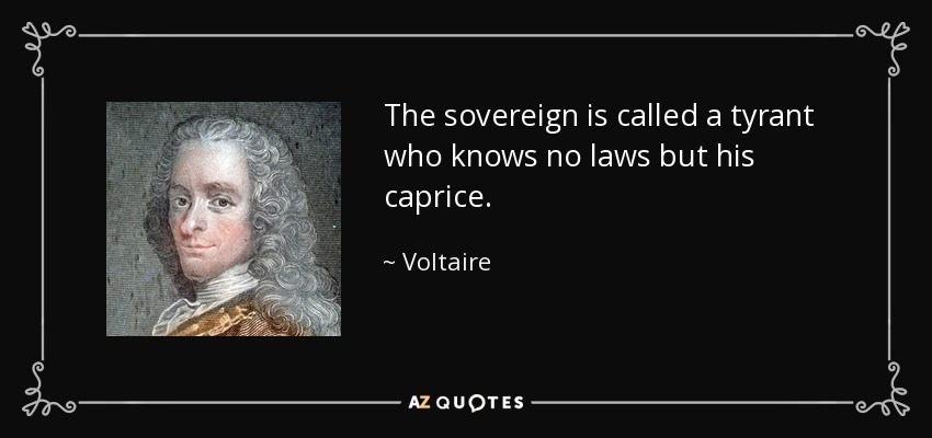 The sovereign is called a tyrant who knows no laws but his caprice. - Voltaire
