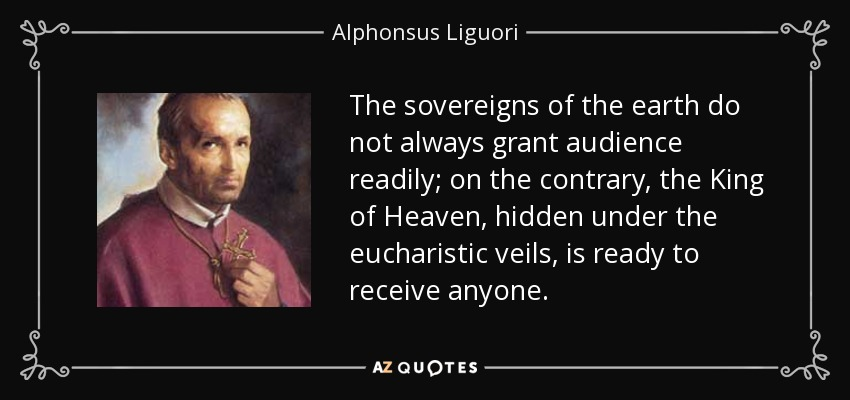 The sovereigns of the earth do not always grant audience readily; on the contrary, the King of Heaven, hidden under the eucharistic veils, is ready to receive anyone... - Alphonsus Liguori