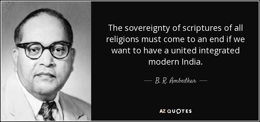 The sovereignty of scriptures of all religions must come to an end if we want to have a united integrated modern India. - B. R. Ambedkar