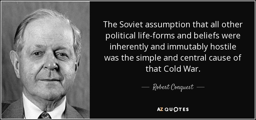 The Soviet assumption that all other political life-forms and beliefs were inherently and immutably hostile was the simple and central cause of that Cold War. - Robert Conquest