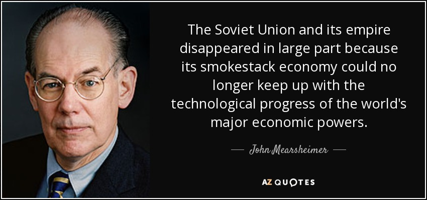 The Soviet Union and its empire disappeared in large part because its smokestack economy could no longer keep up with the technological progress of the world's major economic powers. - John Mearsheimer