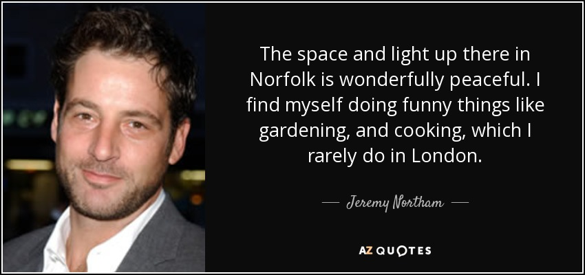 The space and light up there in Norfolk is wonderfully peaceful. I find myself doing funny things like gardening, and cooking, which I rarely do in London. - Jeremy Northam