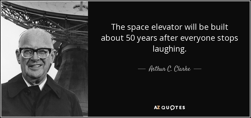 The space elevator will be built about 50 years after everyone stops laughing. - Arthur C. Clarke