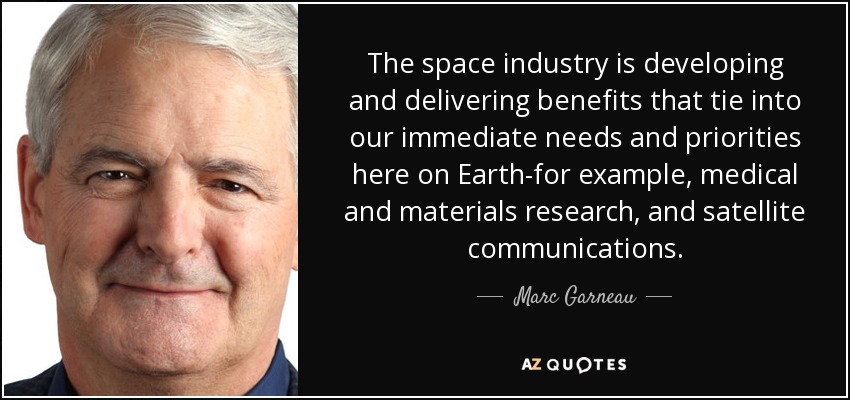 The space industry is developing and delivering benefits that tie into our immediate needs and priorities here on Earth-for example, medical and materials research, and satellite communications. - Marc Garneau