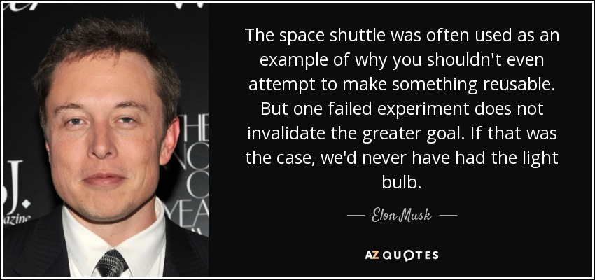 The space shuttle was often used as an example of why you shouldn't even attempt to make something reusable. But one failed experiment does not invalidate the greater goal. If that was the case, we'd never have had the light bulb. - Elon Musk