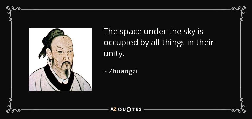 The space under the sky is occupied by all things in their unity. - Zhuangzi