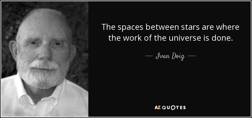 The spaces between stars are where the work of the universe is done. - Ivan Doig