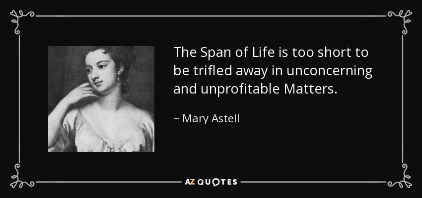 The Span of Life is too short to be trifled away in unconcerning and unprofitable Matters. - Mary Astell