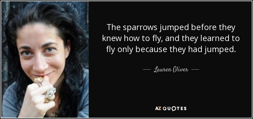 The sparrows jumped before they knew how to fly, and they learned to fly only because they had jumped. - Lauren Oliver