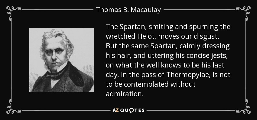 The Spartan, smiting and spurning the wretched Helot, moves our disgust. But the same Spartan, calmly dressing his hair, and uttering his concise jests, on what the well knows to be his last day, in the pass of Thermopylae, is not to be contemplated without admiration. - Thomas B. Macaulay