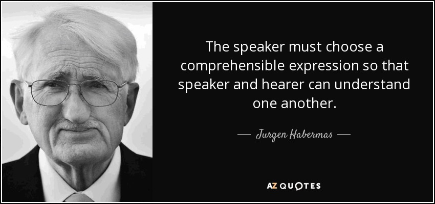 The speaker must choose a comprehensible expression so that speaker and hearer can understand one another. - Jurgen Habermas