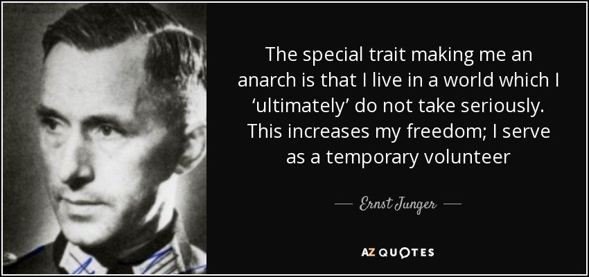The special trait making me an anarch is that I live in a world which I 'ultimately' do not take seriously. This increases my freedom; I serve as a temporary volunteer - Ernst Junger