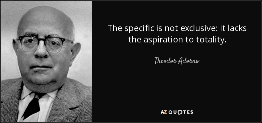 The specific is not exclusive: it lacks the aspiration to totality. - Theodor Adorno