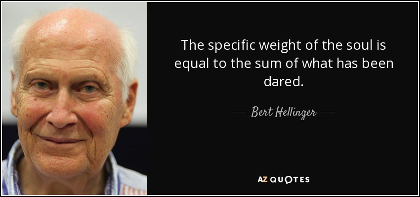 The specific weight of the soul is equal to the sum of what has been dared. - Bert Hellinger