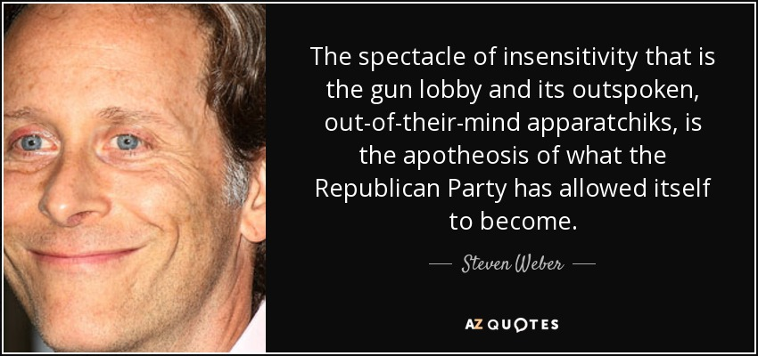 The spectacle of insensitivity that is the gun lobby and its outspoken, out-of-their-mind apparatchiks, is the apotheosis of what the Republican Party has allowed itself to become. - Steven Weber