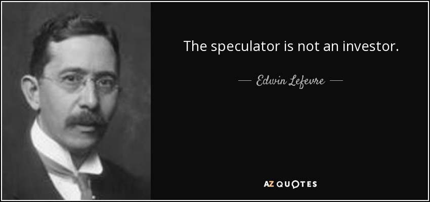 The speculator is not an investor. - Edwin Lefevre