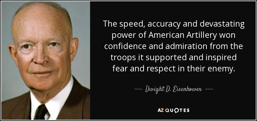 The speed, accuracy and devastating power of American Artillery won confidence and admiration from the troops it supported and inspired fear and respect in their enemy. - Dwight D. Eisenhower