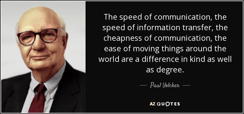 The speed of communication, the speed of information transfer, the cheapness of communication, the ease of moving things around the world are a difference in kind as well as degree. - Paul Volcker