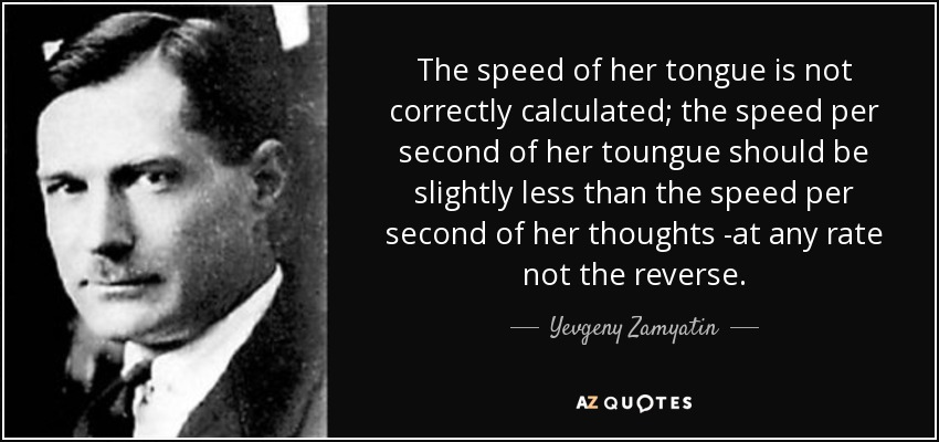 The speed of her tongue is not correctly calculated; the speed per second of her toungue should be slightly less than the speed per second of her thoughts -at any rate not the reverse. - Yevgeny Zamyatin