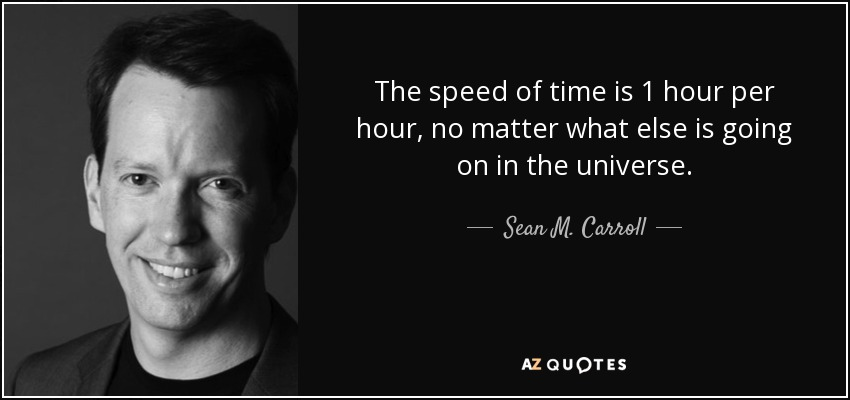 The speed of time is 1 hour per hour, no matter what else is going on in the universe. - Sean M. Carroll