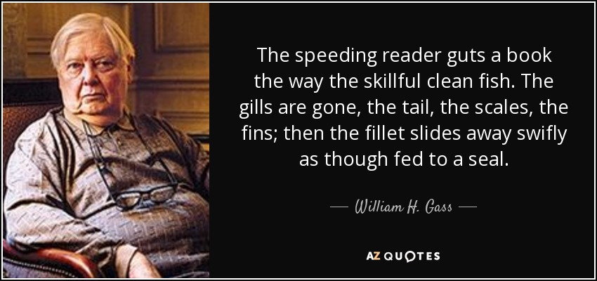 The speeding reader guts a book the way the skillful clean fish. The gills are gone, the tail, the scales, the fins; then the fillet slides away swifly as though fed to a seal. - William H. Gass