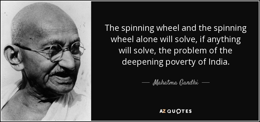 The spinning wheel and the spinning wheel alone will solve, if anything will solve, the problem of the deepening poverty of India. - Mahatma Gandhi