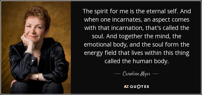 The spirit for me is the eternal self. And when one incarnates, an aspect comes with that incarnation, that's called the soul. And together the mind, the emotional body, and the soul form the energy field that lives within this thing called the human body. - Caroline Myss