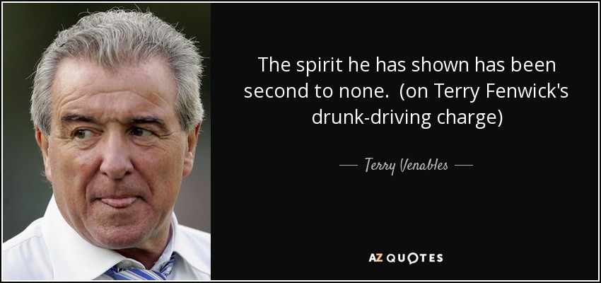 The spirit he has shown has been second to none. (on Terry Fenwick's drunk-driving charge) - Terry Venables