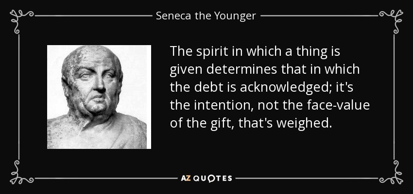The spirit in which a thing is given determines that in which the debt is acknowledged; it's the intention, not the face-value of the gift, that's weighed. - Seneca the Younger