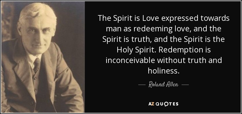 The Spirit is Love expressed towards man as redeeming love, and the Spirit is truth, and the Spirit is the Holy Spirit. Redemption is inconceivable without truth and holiness. - Roland Allen