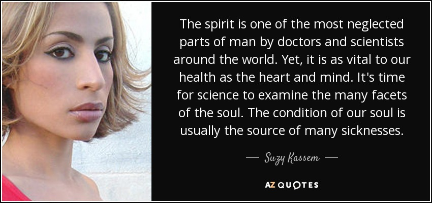 The spirit is one of the most neglected parts of man by doctors and scientists around the world. Yet, it is as vital to our health as the heart and mind. It's time for science to examine the many facets of the soul. The condition of our soul is usually the source of many sicknesses. - Suzy Kassem