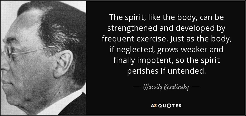 The spirit, like the body, can be strengthened and developed by frequent exercise. Just as the body, if neglected, grows weaker and finally impotent, so the spirit perishes if untended. - Wassily Kandinsky