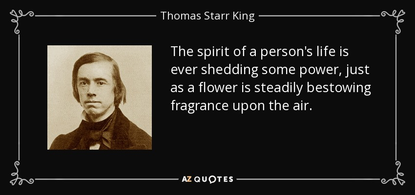 The spirit of a person's life is ever shedding some power, just as a flower is steadily bestowing fragrance upon the air. - Thomas Starr King