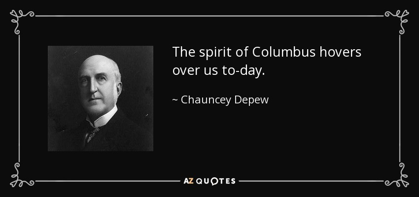 The spirit of Columbus hovers over us to-day. - Chauncey Depew