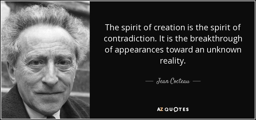 The spirit of creation is the spirit of contradiction. It is the breakthrough of appearances toward an unknown reality. - Jean Cocteau