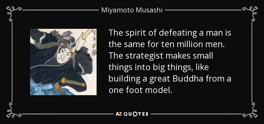 The spirit of defeating a man is the same for ten million men. The strategist makes small things into big things, like building a great Buddha from a one foot model. - Miyamoto Musashi