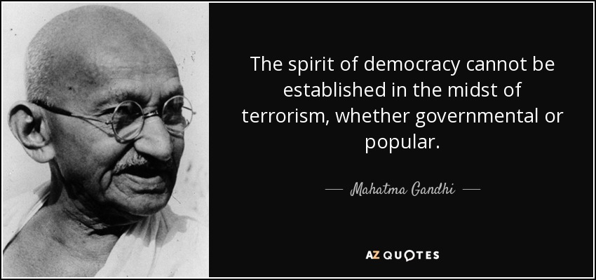 The spirit of democracy cannot be established in the midst of terrorism, whether governmental or popular. - Mahatma Gandhi