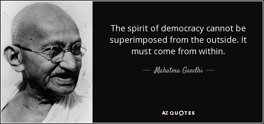 The spirit of democracy cannot be superimposed from the outside. It must come from within. - Mahatma Gandhi