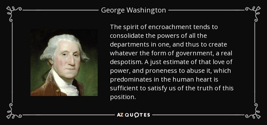 The spirit of encroachment tends to consolidate the powers of all the departments in one, and thus to create whatever the form of government, a real despotism. A just estimate of that love of power, and proneness to abuse it, which predominates in the human heart is sufficient to satisfy us of the truth of this position. - George Washington