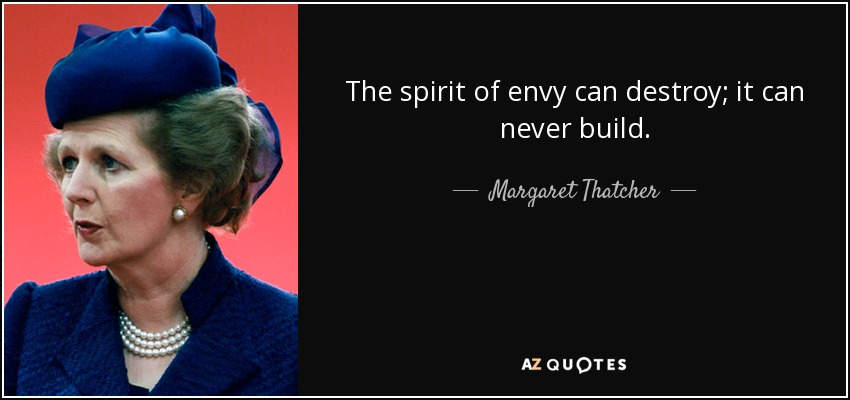 The spirit of envy can destroy; it can never build. - Margaret Thatcher