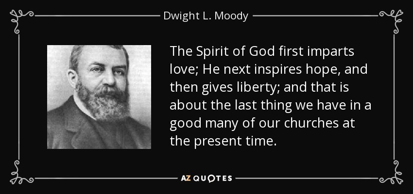 The Spirit of God first imparts love; He next inspires hope, and then gives liberty; and that is about the last thing we have in a good many of our churches at the present time. - Dwight L. Moody