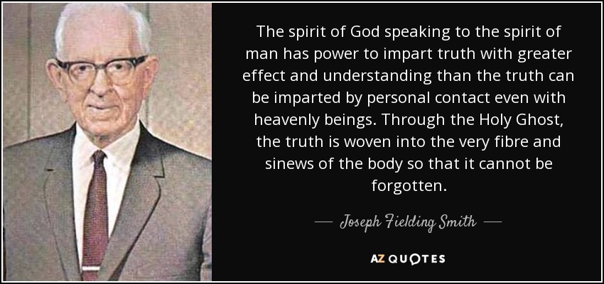 The spirit of God speaking to the spirit of man has power to impart truth with greater effect and understanding than the truth can be imparted by personal contact even with heavenly beings. Through the Holy Ghost, the truth is woven into the very fibre and sinews of the body so that it cannot be forgotten. - Joseph Fielding Smith