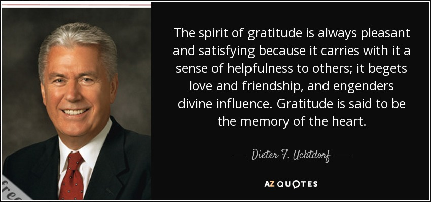 The spirit of gratitude is always pleasant and satisfying because it carries with it a sense of helpfulness to others; it begets love and friendship, and engenders divine influence. Gratitude is said to be the memory of the heart. - Dieter F. Uchtdorf