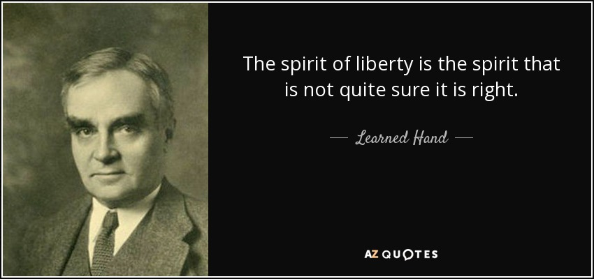 The spirit of liberty is the spirit that is not quite sure it is right. - Learned Hand