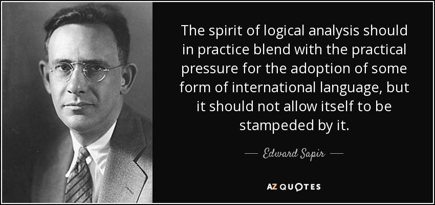 The spirit of logical analysis should in practice blend with the practical pressure for the adoption of some form of international language, but it should not allow itself to be stampeded by it. - Edward Sapir