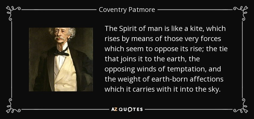 The Spirit of man is like a kite, which rises by means of those very forces which seem to oppose its rise; the tie that joins it to the earth, the opposing winds of temptation, and the weight of earth-born affections which it carries with it into the sky. - Coventry Patmore