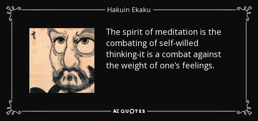 The spirit of meditation is the combating of self-willed thinking-it is a combat against the weight of one's feelings. - Hakuin Ekaku