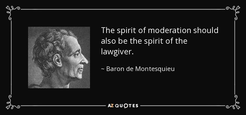 The spirit of moderation should also be the spirit of the lawgiver. - Baron de Montesquieu